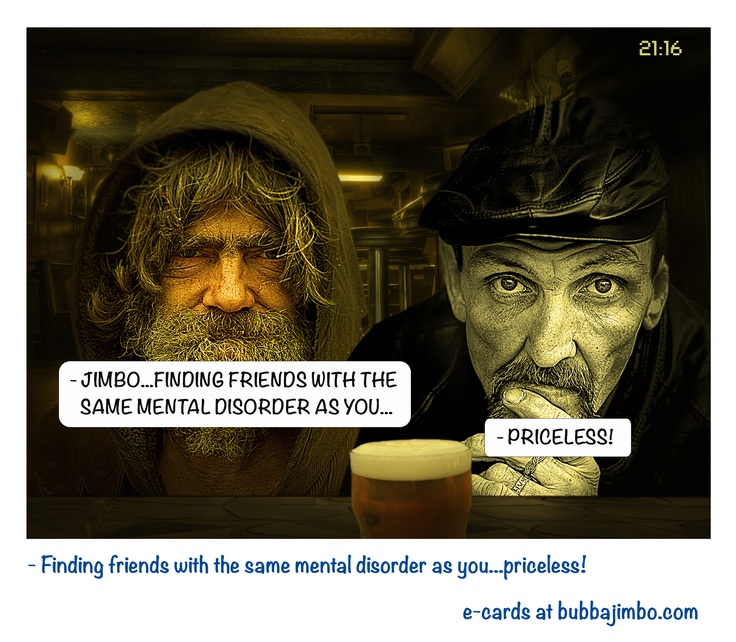 - Finding friends with the same mental disorder as you...priceless!