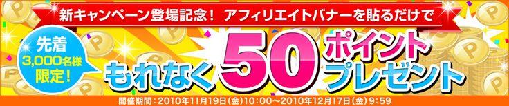 新キャンペーン登場記念! アフィリエイトバナーを貼るだけで もれなく50ポイントプレゼント 先着3,000名様限定! 2010年11月19日(金)10:00~2010年12月17日(金)9:59