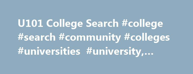 U101 College Search #college #search #community #colleges #universities #university, #u101 http://tulsa.remmont.com/u101-college-search-college-search-community-colleges-universities-university-u101/  # U101 College Search Here's some help for your college search! U101 has links to help you find out about more than 4000 universities, colleges, community colleges and vocational schools in the US and Canada. Find information on admissions, courses, degree programs, online education and more…