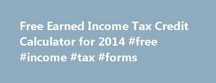 Free Earned Income Tax Credit Calculator for 2014 #free #income #tax #forms http://incom.nef2.com/2017/05/15/free-earned-income-tax-credit-calculator-for-2014-free-income-tax-forms/  #earned income # Free Earned Income Tax Credit Calculator for 2014 The earned income tax credit calculator is a resource that tax payers can use to determine an approximation of how much credit they are going to get back. If you find out that you qualify for earned income credit, then it is possible that […]