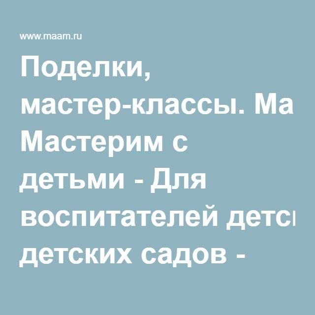 Поделки, мастер-классы. Мастерим с детьми - Для воспитателей детских садов - Маам.ру
