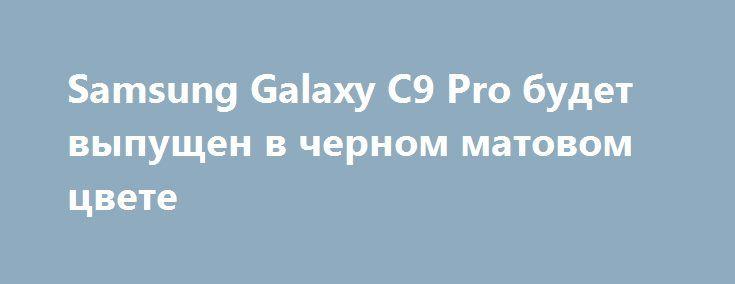 Samsung Galaxy C9 Pro будет выпущен в черном матовом цвете http://ilenta.com/news/smartphone/news_13968.html  Первым смартфоном Samsung с 6 ГБ оперативной памяти стал Galaxy C9 Pro, представленный в прошлом месяце. ***