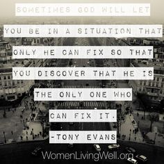 Sometimes God will let you be in a situation that only He can fix so that you discover that He is the only one who can fix it. -Tony Evans