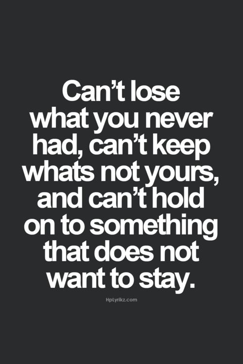 Can't lose what you never had, can't keep what's not yours, and can't hold on to something that does not want to stay.