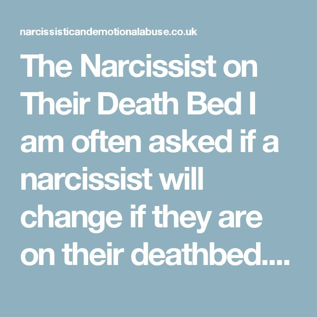 The Narcissist on Their Death Bed I am often asked if a narcissist will change if they are on their deathbed. Will they want to put things right and apologize to all those they have hurt in their lifetime? Some people want closure and expect a change of heart from the narcissist as they take their last breath. A deathbed apology is extremely unlikely. They are likely to die the same way that they have lived, hurting others. Many will use this time to twist the knife in just one more…