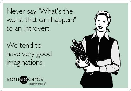 "Never say, ""What's the worst that can happen?"" to an introvert. We tend to have very good imaginations."