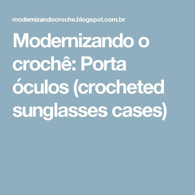 Modernizando o crochê: Porta óculos (crocheted sunglasses cases)