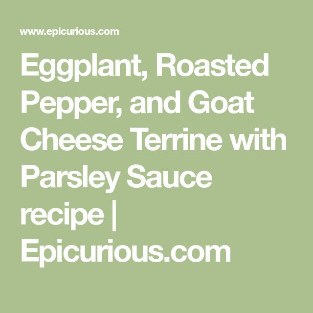 Eggplant, Roasted Pepper, and Goat Cheese Terrine with Parsley Sauce recipe | Epicurious.com