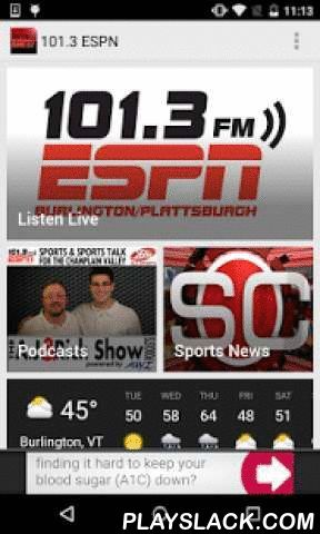 101.3 ESPN  Android App - playslack.com ,  101.3 ESPN is Burlington & Plattsburgh's HOME for Sports Talk! Mike & Mike Mornings, with The Herd Colin Cowherd and The Ryen Russilo Show middays, and Local Sports Talk for Vermont, New York and New England driving home with A.J. Kanell and Rich Haskell. Plus, all the live play by play of Vermont Catamount Men's Basketball, Boston Red Sox Baseball, New England Patriots Football, and the Boston Bruins! We are 101.3 ESPN!