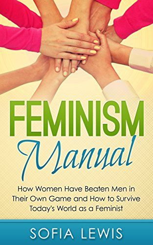 Download Feminism Manual: How Women Have Beaten Men in Their Own Game and How to Survive Today's World as a Feminist (Feminism and feminist) ebook free by Sofia Lewis in pdf/epub/mobi