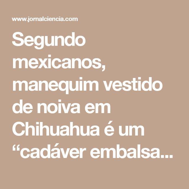"""Segundo mexicanos, manequim vestido de noiva em Chihuahua é um """"cadáver embalsamado"""" – Jornal Ciência"""