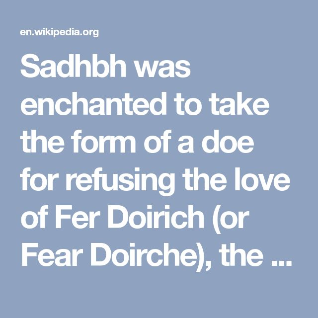 Sadhbh was enchanted to take the form of a doe for refusing the love of Fer Doirich (or Fear Doirche), the dark druid of the Men of Dea (here meaning the Tuatha Dé Danann). She held this form for three years, until a serving man of the Dark Druid took pity on her and told her that if she set foot in the dún (fort or castle) of the Fianna of Ireland, the druid would no longer have any power over her.