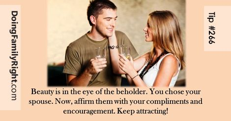 Beauty is in the eye of the beholder. You chose your spouse. Now, affirm them with your compliments and encouragement. Keep attraction alive in your marriage.