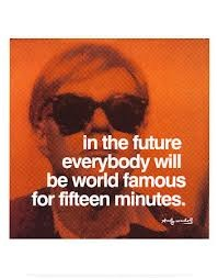 'In the future everybody will be world famous for fifteen minutes'