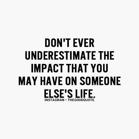 Don't ever underestimate the impact that you may have on someone else's life. #wisdom #affirmations
