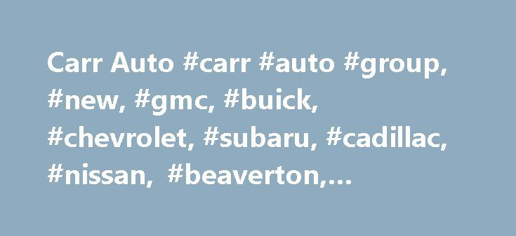Carr Auto #carr #auto #group, #new, #gmc, #buick, #chevrolet, #subaru, #cadillac, #nissan, #beaverton, #or,97006 http://france.remmont.com/carr-auto-carr-auto-group-new-gmc-buick-chevrolet-subaru-cadillac-nissan-beaverton-or97006/  # Carr Auto Group Begin Search New Vehicles Used Vehicles Welcome to Carr Auto Group Carr Auto Group in Beaverton and Vancouver treats the needs of each individual customer with paramount concern. We know that you have high expectations, and as a car dealer we…