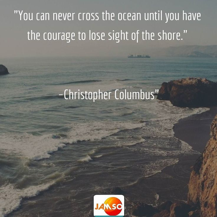 "A message for change in life and business alike. ""You can never cross the ocean until you have the courage to lose sight of the shore.""   Christopher Columbus"""