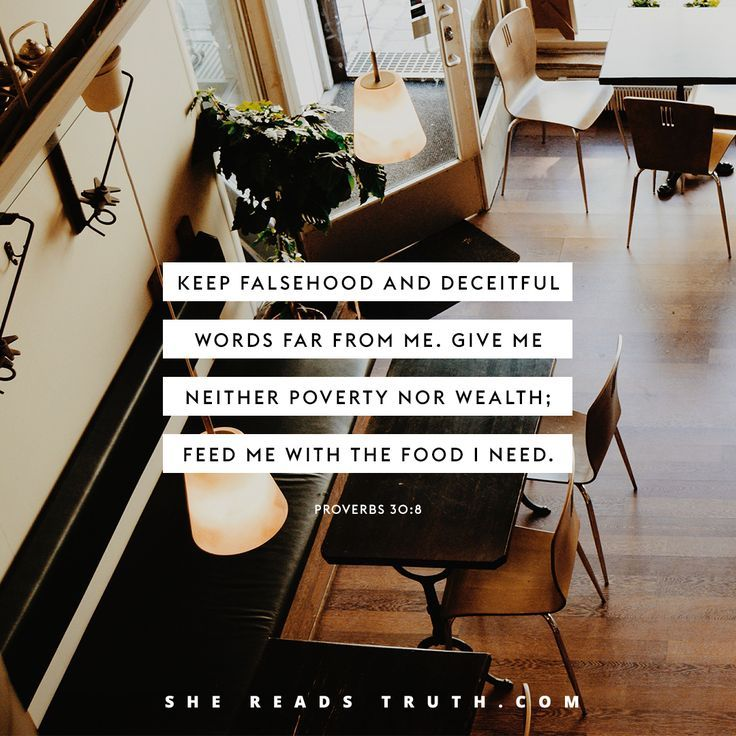 """""""""""Two things I ask of you, LORD; do not refuse me before I die: Keep falsehood and lies far from me; give me neither poverty nor riches, but give me only my daily bread."""" Proverbs 30:7-8 """