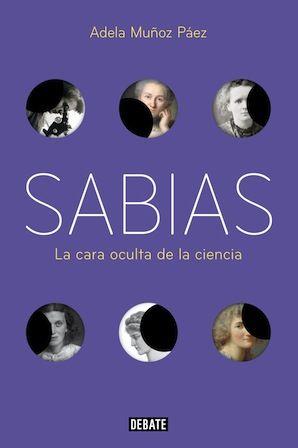 Sabias : la otra cara de la ciencia / Adela Muñoz Páez.  Barcelona : Debate, 2017 [01-26] 368 p. ISBN 9788499927022 / 21,90 € / ES / ENS /...