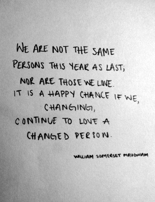 We are not the same persons this year as last; nor are those we love. It is a happy chance if we, changing, continue to love a changed person. ~ William Somerset Maugham