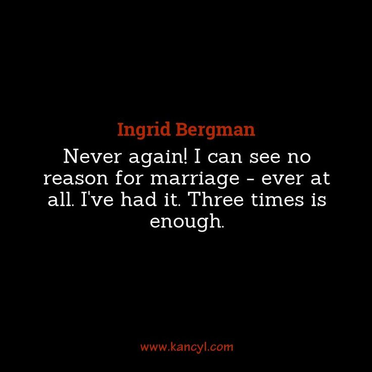"""""""Never again! I can see no reason for marriage - ever at all. I've had it. Three times is enough."""", Ingrid Bergman"""
