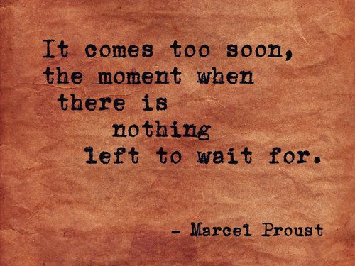 """it comes to soon, the moment when there is nothing left to wait for."" Marcel Proust"