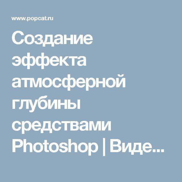 Создание эффекта атмосферной глубины средствами Photoshop | Видео PopCat.ru