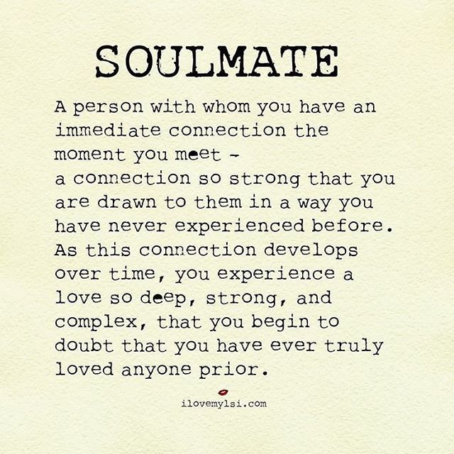 """Soulmate. A person with whom you have an immediate connection the moment you meet-a connection so strong that you are drawn to them in a way you have never experienced before. As this connection develops over time, you experience a love so deep, strong, and complex, that you begin to doubt that you have ever truly loved anyone prior."""