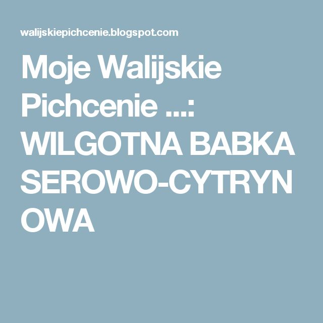 Moje Walijskie Pichcenie ...: WILGOTNA BABKA SEROWO-CYTRYNOWA