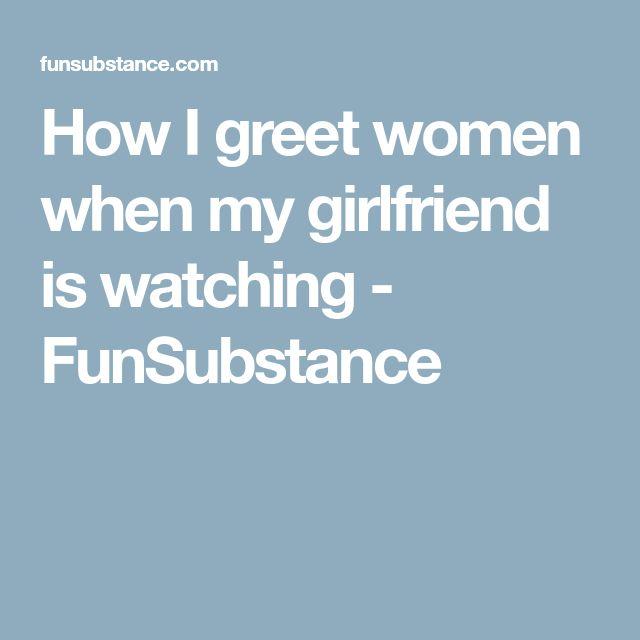 How I greet women when my girlfriend is watching - FunSubstance