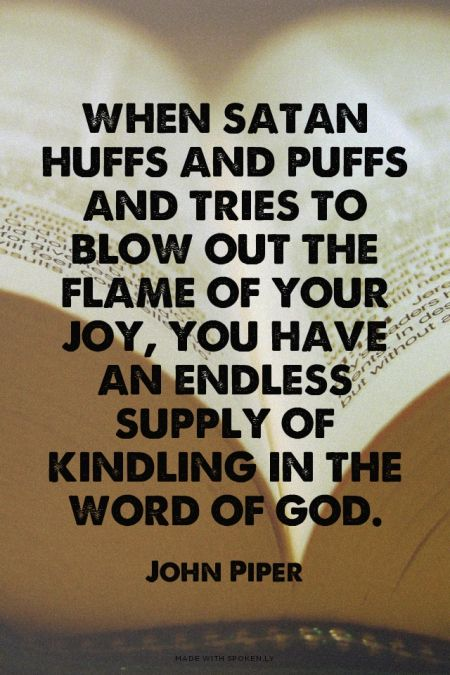 When Satan huffs and puffs and tries to blow out the flame of your joy, you have an endless supply of kindling in the word of God. - John Piper // http://desiringGod.org