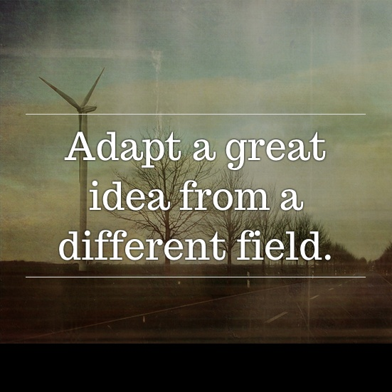 Adapt a great idea from a different field. #inspiratron3000 #inspiration #creativity