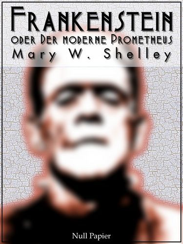 Mary Wollstonecraft Shelley: Frankenstein oder Der moderne Prometheus