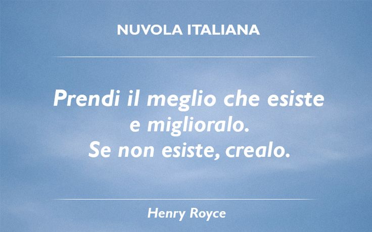 """""""Prendi il meglio che esiste e miglioralo. Se non esiste, crealo."""" - Henry Royce #NuvolaQuotes"""
