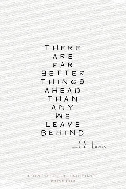 There are far better things ahead than any we leave behind - C S Lewis