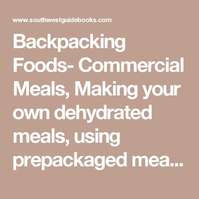 Backpacking Foods- Commercial Meals, Making your own dehydrated meals, using prepackaged meals, recipes