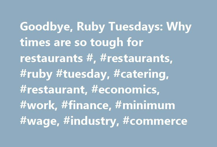 Goodbye, Ruby Tuesdays: Why times are so tough for restaurants #, #restaurants, #ruby #tuesday, #catering, #restaurant, #economics, #work, #finance, #minimum #wage, #industry, #commerce http://eritrea.nef2.com/goodbye-ruby-tuesdays-why-times-are-so-tough-for-restaurants-restaurants-ruby-tuesday-catering-restaurant-economics-work-finance-minimum-wage-industry-commerce/  # Goodbye, Ruby Tuesdays: Why times are so tough for restaurants Ruby Tuesday closed 109 restaurants last year. Cosi, a…