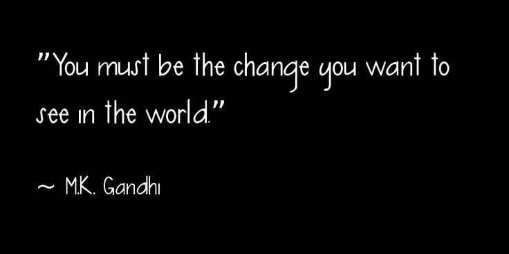 """You must be the change you want to see in the world."" ~ M.K. Gandhi"