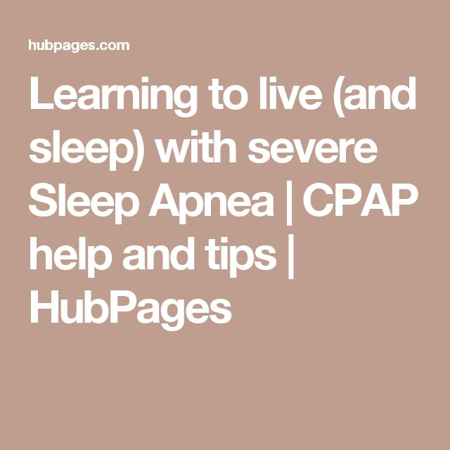 Learning to live (and sleep) with severe Sleep Apnea | CPAP help and tips | HubPages