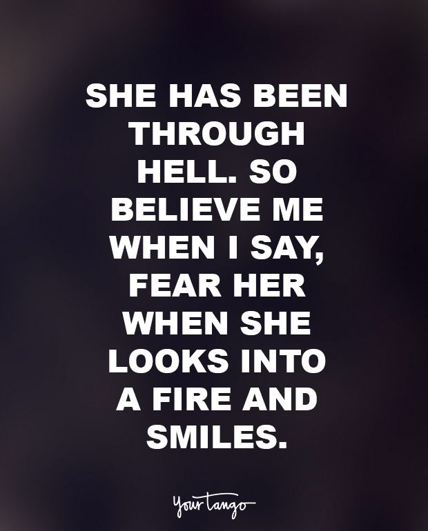 """She has been through hell. So believe me when I say, fear her when she looks into a fire and smiles."" — Anonymous"