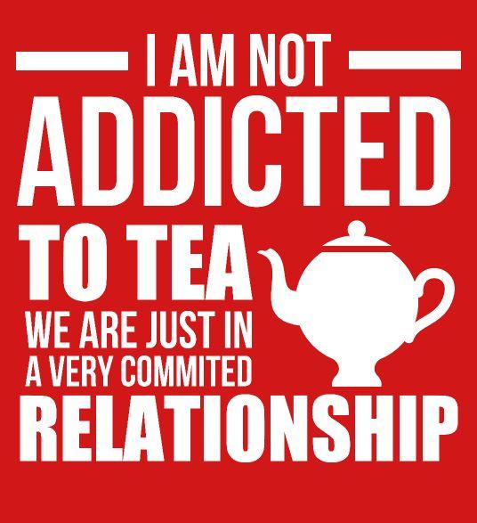 Je ne suis pas dépendant de thé. Nous sommes juste dans une relation très sérieuse.