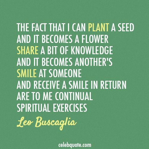 Leo Buscaglia Quote (About teach smile share plant knowledge flower)
