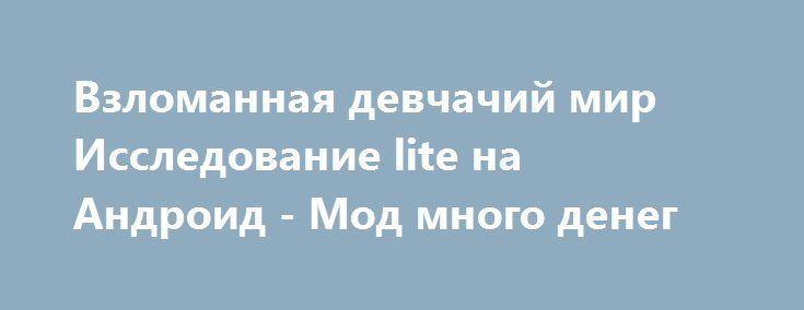 Взломанная девчачий мир Исследование lite на Андроид - Мод много денег http://android-gamerz.ru/2697-vzlomannaya-devchachiy-mir-issledovanie-lite-na-android-mod-mnogo-deneg.html