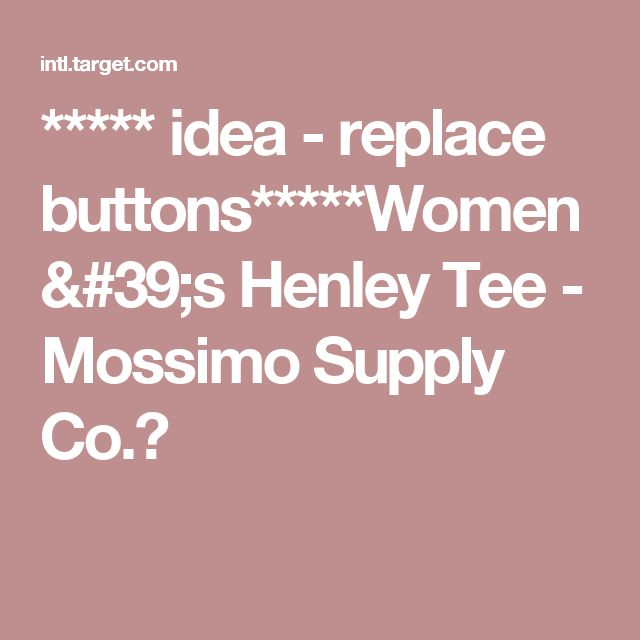 ***** idea - replace buttons*****Women's Henley Tee - Mossimo Supply Co.™