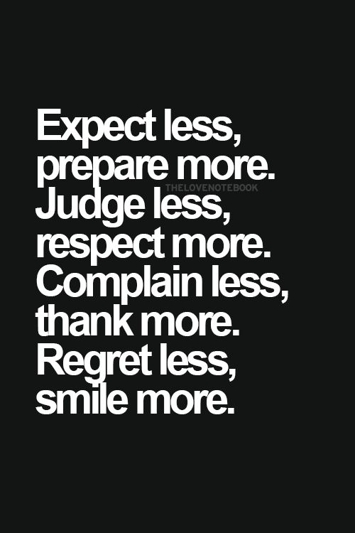 Expect less, prepare more. Judge less, respect more. Complain less, thank more. Regret less, smile more :-).