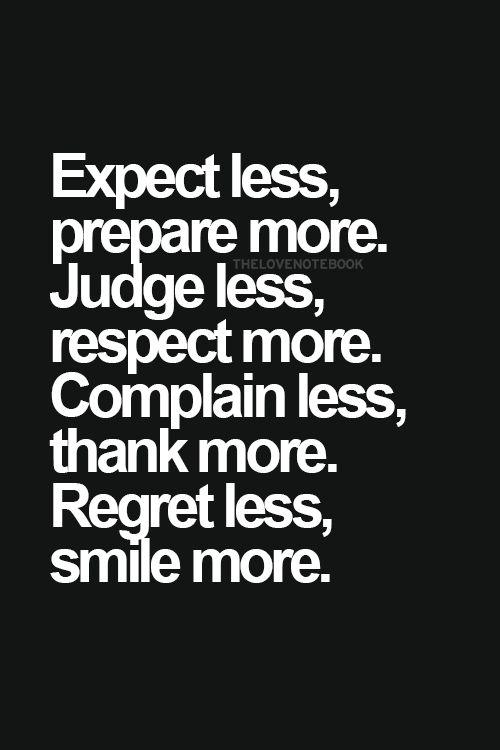 Expect less, prepare more. Judge less, respect more. Complain less, thank more. Regret less, smile more :-).