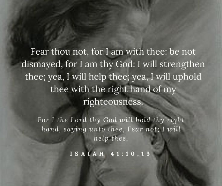 Isaiah 41: 10,13 . One of my favorite scripture passages.  It always brings me such comfort.
