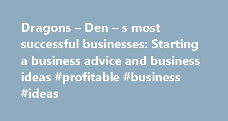 Dragons – Den – s most successful businesses: Starting a business advice and business ideas #profitable #business #ideas http://busines.remmont.com/dragons-den-s-most-successful-businesses-starting-a-business-advice-and-business-ideas-profitable-business-ideas/  #most successful businesses # Dragons Den s most successful businesses It's now over 10 years since the first episode of Dragons' Den aired on British TV screens and in that time we've seen some brilliant, and not so brilliant…