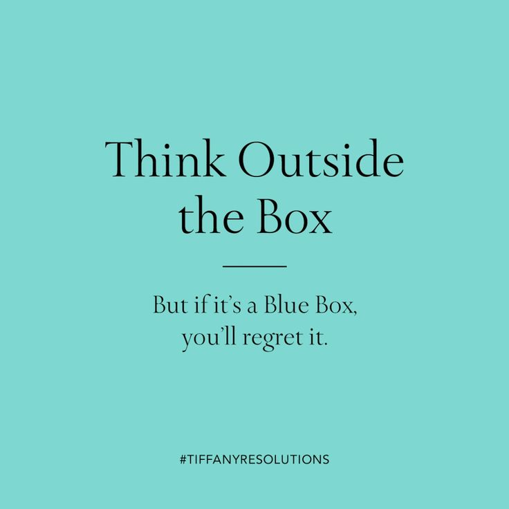 Think outside the box. But if it's a Blue Box, you'll regret it.