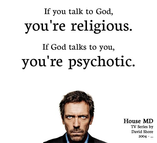 House........ I often wonder how this hasn't been said more often. In today's sorry world, Moses and Jesus would both be either locked up in an asylum or putting on shows in vegas.
